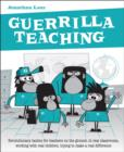 Guerrilla Teaching : Revolutionary tactics for teachers on the ground, in real classrooms, working with real children, trying to make a real difference - Book
