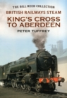 British Railways Steam - King's Cross to Aberdeen : From the Bill Reed Collection - Book