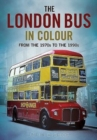 The London Bus in Colour : From the 1970s to the 1990s - Book