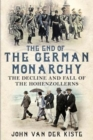 The End of the German Monarchy : The Decline and Fall of the Hohenzollerns - Book
