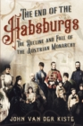 The End of the Habsburgs : The Decline and Fall of the Austrian Monarchy - Book
