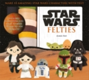 Star Wars Felties : Make 10 Amazing Star Wars Characters with Felt - Book