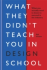 What they didn't teach you in design school : What you actually need to know to make a success in the industry - Book