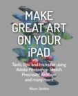 Make Great Art on Your iPad : Draw, Paint & Share - Book