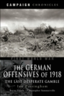 German Offensives of 1918 : Campaign Chronicle Series - The Last Desperate Gamble - eBook