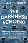 The Darkness Echoing : Exploring Ireland s Places of Famine, Death and Rebellion - eBook