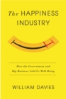 The Happiness Industry : How the Government and Big Business Sold Us Well-Being - eBook