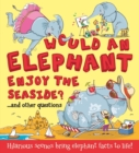 What If: Would an Elephant Enjoy the Seaside? : Hilarious scenes bring elephant facts to life - Book