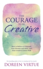 The Courage to Be Creative : How to Believe in Yourself, Your Dreams and Ideas, and Your Creative Career Path - Book