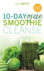 10-Day Green Smoothie Cleanse : Lose Up to 15 Pounds in 10 Days! - eBook