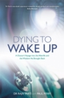 Dying to Wake Up : A Doctor's Voyage into the Afterlife and the Wisdom He Brought Back - Book