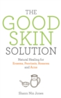 The Good Skin Solution : Natural Healing for Eczema, Psoriasis, Rosacea and Acne - eBook