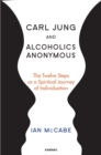 Carl Jung and Alcoholics Anonymous : The Twelve Steps as a Spiritual Journey of Individuation - eBook
