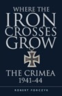 Where the Iron Crosses Grow : The Crimea 1941 44 - eBook