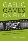 Gaelic Games on Film : From silent films to Hollywood hurling, horror and the emergence of Irish cinema - Book