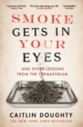 Smoke Gets in Your Eyes : And Other Lessons from the Crematorium - eBook