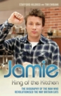 Jamie Oliver: King of the Kitchen - The biography of the man who revolutionised the way Britain eats - eBook