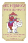 Red Herrings & White Elephants - The Origins of the Phrases We Use Every Day - eBook