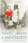 White Boots & Miniskirts - A True Story of Life in the Swinging Sixties : The follow up to Bombsites and Lollipops - eBook