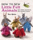 How to Sew Little Felt Animals : Bears, Rabbits, Squirrels and Other Woodland Creatures - Book
