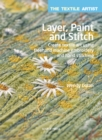 The Textile Artist: Layer, Paint and Stitch : Create Textile Art Using Freehand Machine Embroidery and Hand Stitching - Book