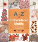 A-Z of Embroidered Motifs : A Step-by-Step Guide to Creating Over 120 Beautiful Bullion Flowers and Individual Figures - Book