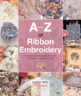 A-Z of Ribbon Embroidery : A Comprehensive Manual with Over 40 Gorgeous Designs to Stitch - Book