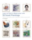 Learn to Paint in Watercolour with 50 Small Paintings : Pick Up the Skills, Put on the Paint, Hang Up Your Art - Book