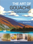 The Art of Gouache : An Inspiring and Practical Guide to Painting with This Exciting Medium - Book