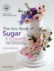 The Kew Book of Sugar Flowers : How to Make Beautiful Floral Cake Decorations - Book