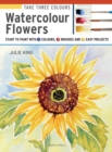 Take Three Colours: Watercolour Flowers : Start to Paint with 3 Colours, 3 Brushes and 9 Easy Projects - Book