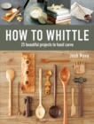 How to Whittle : 25 Beautiful Projects to Hand Carve - Book