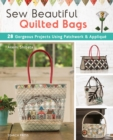 Sew Beautiful Quilted Bags : 28 Gorgeous Projects Using Patchwork & Applique - Book