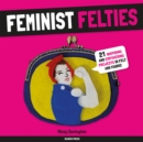 Feminist Felties : 21 Inspiring and Empowering Projects in Felt and Fabric - Book