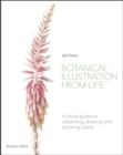 Botanical Illustration from Life : A Visual Guide to Observing, Drawing and Painting Plants - Book