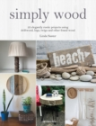 Simply Wood : 22 Elegantly Rustic Projects Using Driftwood, Logs, Twigs and Other Found Wood - Book