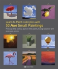 Learn to Paint in Acrylics with 50 More Small Paintings : Pick Up the Skills, Put on the Paint, Hang Up Your Art - Book