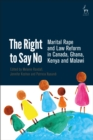 The Right to Say No : Marital Rape and Law Reform in Canada, Ghana, Kenya and Malawi - eBook
