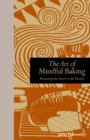The Art of Mindful Baking : Returning the Heart to the Hearth - eBook
