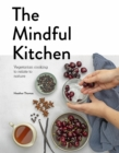 The Mindful Kitchen : Vegetarian Cooking to Relate to Nature - Book