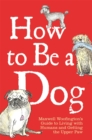 How to Be a Dog : Maxwell Woofington's Guide to Living with Humans and Getting the Upper Paw - eBook