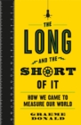The Long and the Short of It : How We Came to Measure Our World - Book