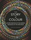 The Story of Colour : An Exploration of the Hidden Messages of the Spectrum - eBook