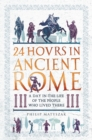 24 Hours in Ancient Rome : A Day in the Life of the People Who Lived There - eBook