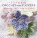Cute & Easy Crochet with Flowers : 35 Beautiful Projects Using Floral Motifs - Book
