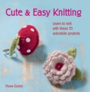 Cute and Easy Knitting : Learn to knit with over 35 adorable projects - eBook