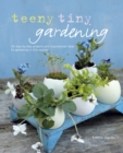 Teeny Tiny Gardening : 35 step-by-step projects and inspirational ideas for gardening in tiny spaces - eBook