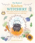 The Book of Kitchen Witchery : Spells, Recipes, and Rituals for Magical Meals, an Enchanted Garden, and a Happy Home - Book