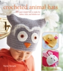 Crocheted Animal Hats : 35 Super Simple Hats to Make for Babies, Kids and the Young at Heart - Book