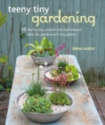Teeny Tiny Gardening : 35 Step-by-Step Projects and Inspirational Ideas for Gardening in Tiny Spaces - Book